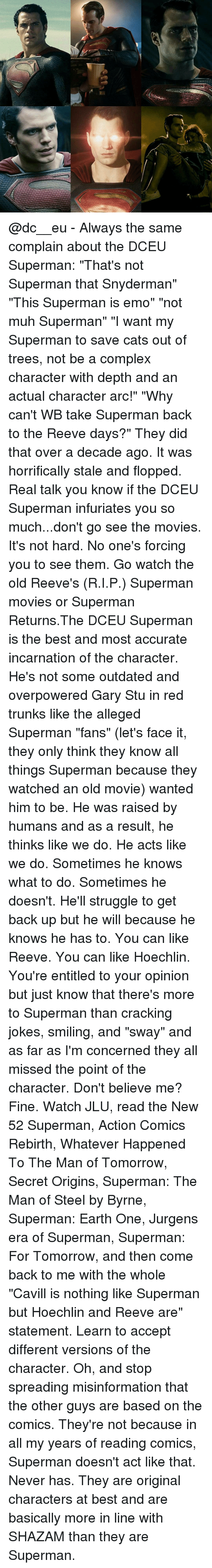 """Reev: @dc__eu - Always the same complain about the DCEU Superman: """"That's not Superman that Snyderman"""" """"This Superman is emo"""" """"not muh Superman"""" """"I want my Superman to save cats out of trees, not be a complex character with depth and an actual character arc!"""" """"Why can't WB take Superman back to the Reeve days?"""" They did that over a decade ago. It was horrifically stale and flopped. Real talk you know if the DCEU Superman infuriates you so much...don't go see the movies. It's not hard. No one's forcing you to see them. Go watch the old Reeve's (R.I.P.) Superman movies or Superman Returns.The DCEU Superman is the best and most accurate incarnation of the character. He's not some outdated and overpowered Gary Stu in red trunks like the alleged Superman """"fans"""" (let's face it, they only think they know all things Superman because they watched an old movie) wanted him to be. He was raised by humans and as a result, he thinks like we do. He acts like we do. Sometimes he knows what to do. Sometimes he doesn't. He'll struggle to get back up but he will because he knows he has to. You can like Reeve. You can like Hoechlin. You're entitled to your opinion but just know that there's more to Superman than cracking jokes, smiling, and """"sway"""" and as far as I'm concerned they all missed the point of the character. Don't believe me? Fine. Watch JLU, read the New 52 Superman, Action Comics Rebirth, Whatever Happened To The Man of Tomorrow, Secret Origins, Superman: The Man of Steel by Byrne, Superman: Earth One, Jurgens era of Superman, Superman: For Tomorrow, and then come back to me with the whole """"Cavill is nothing like Superman but Hoechlin and Reeve are"""" statement. Learn to accept different versions of the character. Oh, and stop spreading misinformation that the other guys are based on the comics. They're not because in all my years of reading comics, Superman doesn't act like that. Never has. They are original characters at best and are basically more in line with SHAZAM than """