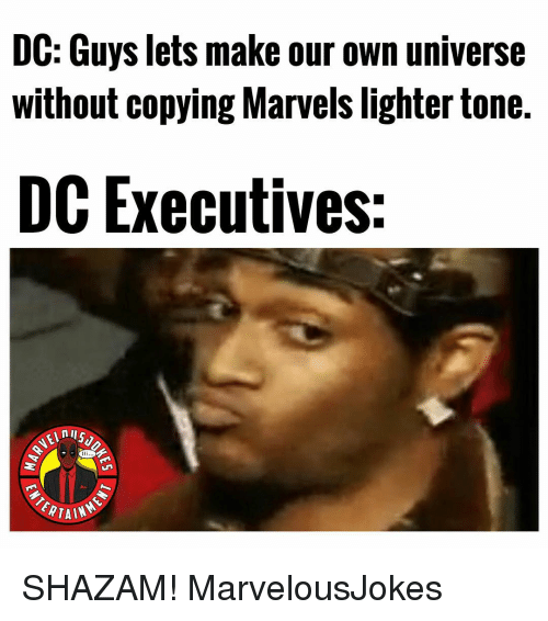 marvels: DC: Guys lets make our own universe  without copying Marvels lighter tone.  DC Executives:  nI  TAL SHAZAM! MarvelousJokes