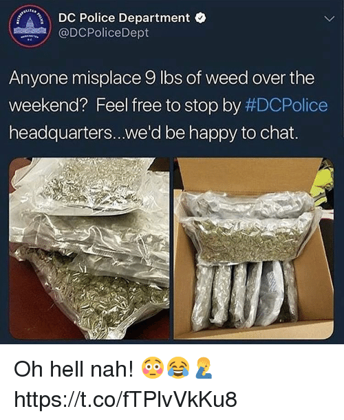 Police, Weed, and Chat: DC Police Department o  @DCPoliceDept  Anyone misplace 9 lbs of weed over the  Weekend? Feel free to stop by #DCPolice  headquarters...we'd be happy to chat. Oh hell nah! 😳😂🤦‍♂️ https://t.co/fTPlvVkKu8