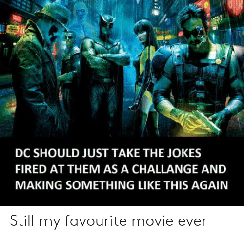 favourite movie: DC SHOULD JUST TAKE THE JOKES  FIRED AT THEM AS A CHALLANGE AND  MAKING SOMETHING LIKE THIS AGAIN Still my favourite movie ever