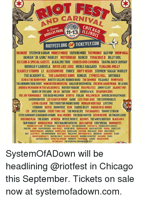 """Chicago, Drugs, and Philadelphia Eagles: DCARNIVA  11-13  RIOTFEST.ORG OR TICKETFLY.COM  LAS PARK  2015  NODOUBT SYSTEM OF A DOWN MODEST MOUSE FAITH NO MORE THEPRODIGY IGGY POP SNOOP DOGG  DAMIAN """"JR. GONG"""" MARLEY MOTORHEAD RANCID TENACIOUSD BILLY IDOL  ICE CUBE&SPECIAL GUESTS ALKALINE TRIO COHEED AND CAMBRIA TAKING BACK SUNDAY  RODRIGO Y GABRIELA DRIVE LIKE JEHU MERLE HAGGARD FLOGGING MOLLY  SLIGHTLY STOOPID L7 ALEXISONFIRE THRICE DIRTY HEADS STEPHEN """"RAGGA"""" MARLEY  THE ACADEMY IS.... THE LAWRENCE ARMS KONGOS CYPRESS HILL ANTRHAX  ECHO& THE BUNNYMEN BOOTSY COLLINS RUBBER BAND THE DAMNED YELAWOLF PENNYWISE  THE AIRBORNE TOXIC EVENT MANCHESTER ORCHESTRA EAGLES OF DEATH METAL THE DEVIL WEARSPRADA DELASOUL  ANDREW MCMAHON IN THE WILDERNESS MAYDAY PARADE NEW POLITICS JIMMY CLIFF AGAINST ME!  BABES IN TOYLAND OK GO BAYSIDE MEST ANDREW W.K. DESAPARECIDOS  THE JOY FORMIDABLE THE DEAD MILKMEN ATREYU FIDLAR MILLENCOLIN AMERICAN NIGHTMARE  SWERVEDRIVER LEE SCRATCH PERRY GWAR LESS THAN JAKE THE EXPENDABLES  LIVING COLOUR THE THURSTON MOORE BAND MORGAN HERITAGE LIFETIME  FISHBONE DEATH DOOMTREE HUM-TARRUS RILEY MARIACHI EL BRONX  CIV JOYCE MANOR EVERY TIME I DIE THE MOVIELIFE THE DWARVES TOMMY STINSON  STEVEIGNORANT&PARANOID VISIONS  REAL FRIENDS  THE DEAR HUNTER  KEVIN DEVINE  88 FINGERS LOUIE  MUSTARD PLUG THE ATARIS JO MERSA INTO IT.OVERIT. ALVVAYS THE WHITE BUFFALO BLACK-AM-I  SKIP MARLEY KNUCKLE PUCK POST MALONE WITH FKI JAZZ CARTIER CHEFSPECIAL MARMOZETS  MODERN LIFE IS WAR FIT FOR RIVALS BARB WIRE DOLLS THE COATHANGERS FLATFOOT 56 TEENAGE BOTTLEROCKET  PRAYERS CHON COUNTERPUNCH HAVE HERCY SPEEDY ORTIZ SUPERHEAVEN WHITE MYSTERY FOXING DIRECT HIT!  MAIN ATTRAKIONZ GROUND UP SKINNY LISTER BEACH SLANG CAYETANA ALEX WILEY HEEMS DIRTY FENCES  BLIS SLEEP ONIT THE BROKEDOWNS MEAT WAVE PSALH ONE NORTHERN FACES DREAMERS SOUVENIRS ELWAY  INDIAN HANDCRAFTS -SKATING POLLY SIGNALS MIDWEST MODERN CHEMISTRY FAULKNER PEARS  GATEWAY DRUGS TASHA THE AHAZON FOXTROTT TWIN RIVER CLOWNS INDIAN"""