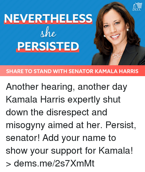 Memes, 🤖, and Another: DCCC  NEVERTHELESS  PERSISTED  SHARE TO STAND WITH SENATOR KAMALA HARRIS Another hearing, another day Kamala Harris expertly shut down the disrespect and misogyny aimed at her. Persist, senator!   Add your name to show your support for Kamala! > dems.me/2s7XmMt