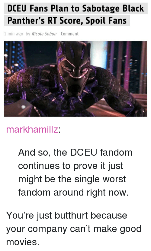 """Black Panthers: DCEU Fans Plan to Sabotage Black  Panther's RT Score, Spoil Fans  I min ago by Micole Sobon Comment <p><a href=""""http://markhamillz.tumblr.com/post/170368131646/and-so-the-dceu-fandom-continues-to-prove-it-just"""" class=""""tumblr_blog"""">markhamillz</a>:</p>  <blockquote><p>And so, the DCEU fandom continues to prove it just might be the single worst fandom around right now.</p></blockquote>  <p>You're just butthurt because your company can't make good movies.</p>"""