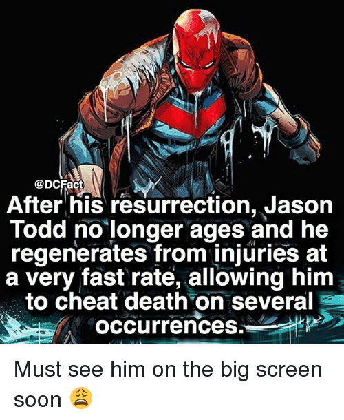 Memes, Soon..., and Death: @DCFact  After his resurrection, Jason  Todd no longer ages and he  regenerates from injuries at  a very fast rate, allowing him  to cheat death on several  occurrences Must see him on the big screen soon 😩