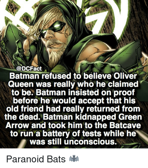 Batmane: @DCFact  Batman refused to believe Oliver  Queen was really who he claimed  to be. Batman insisted on proof  before he would accept that his  old friend had really returned from  the dead. Batman kidnapped Green  Arrow and took him to the Batcave  to run a battery of tests while he  was still unconscious. Paranoid Bats 🦇