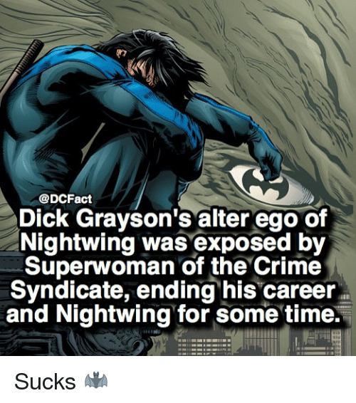 alter ego: @DCFact  Dick Grayson's alter ego of  Nightwing was exposed by  Superwoman of the Crime  Syndicate, ending his career  and Nightwing for some time. Sucks 🦇