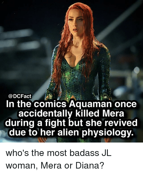 Memes, Alien, and Badass: @DCFact  In the comics Aquaman once  accidentally killed Mera  during a fight but she revived  due to her alien physiology. who's the most badass JL woman, Mera or Diana?