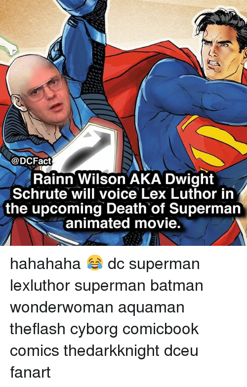 Batman, Memes, and Superman: @DCFact  Rainn Wilson AKA Dwight  Schrute will voice Lex Luthor in  the upcoming Death of Superman  animated movie. hahahaha 😂 dc superman lexluthor superman batman wonderwoman aquaman theflash cyborg comicbook comics thedarkknight dceu fanart
