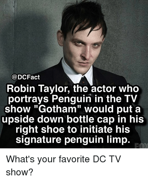 "Capping: @DCFact  Robin Taylor, the actor who  portrays Penguin in the TV  show ""Gotham"" would put a  upside down bottle cap in his  right shoe to initiate his  signature penguin limp. What's your favorite DC TV show?"