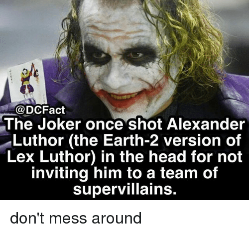 shotting: @DCFact  The Joker once shot Alexander  Luthor (the Earth-2 version of  Lex Luthor) in the head for not  inviting him to a team of  supervillains don't mess around