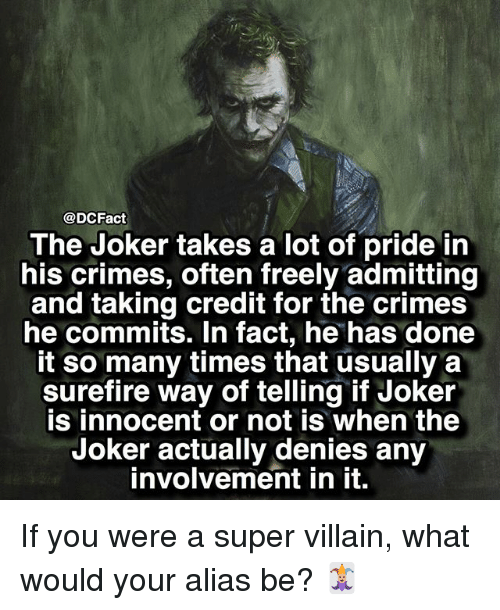 super villain: @DCFact  The Joker takes a lot of pride in  his crimes, often freely admitting  and taking credit for the crimes  he commits. In fact, he has done  it so many times that usually a  surefire way of telling if Joker  is innocent or not is when the  Joker actually denies any  involvement in it. If you were a super villain, what would your alias be? 🃏