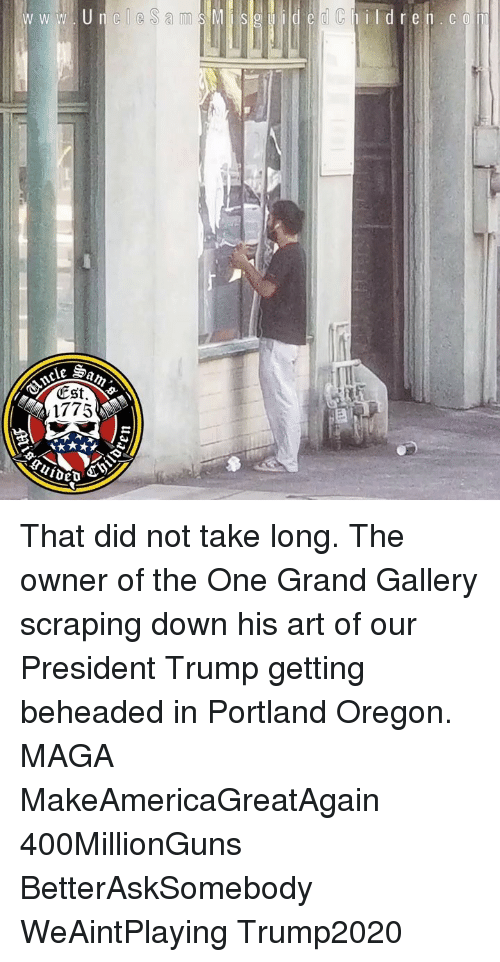 Memes, Oregon, and Trump: dChildren.co  CSt.  1775 That did not take long. The owner of the One Grand Gallery scraping down his art of our President Trump getting beheaded in Portland Oregon. MAGA MakeAmericaGreatAgain 400MillionGuns BetterAskSomebody WeAintPlaying Trump2020