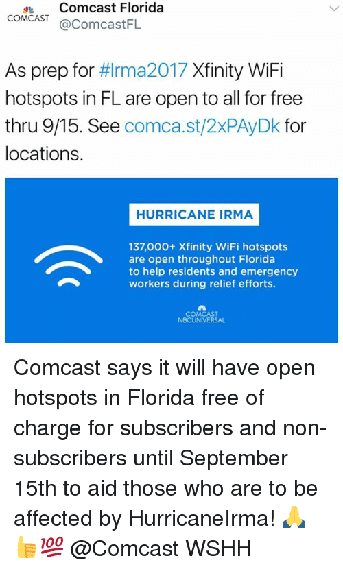 Wify: dComcast Florida  COMCAST@ComcastFL  As prep for #lrma2017 Xfinity WiFi  hotspots in FL are open to all for free  thru 9/15. See comca.st/2xPAyDk for  locations.  HURRICANE IRMA  137,000+ Xfinity WiFi hotspots  are open throughout Florida  to help residents and emergency  workers during relief efforts.  COMCAST  NBCUNIVERSAL Comcast says it will have open hotspots in Florida free of charge for subscribers and non-subscribers until September 15th to aid those who are to be affected by HurricaneIrma! 🙏👍💯 @Comcast WSHH
