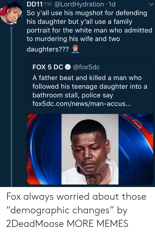 """Dank, Family, and Memes: DD11 TM @LordHydration 1d  So y'all use his mugshot for defending  his daughter but y'all use a family  portrait for the white man who admitted  to murdering his wife and two  daughters???  FOX 5 Dc @fox5dc  A father beat and killed a man who  followed his teenage daughter intoa  bathroom stall, police say  fox5dc.com/news/man-accus... Fox always worried about those """"demographic changes"""" by 2DeadMoose MORE MEMES"""
