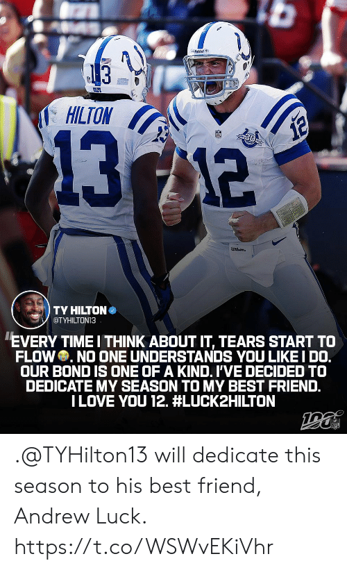 Hilton: dder  13  HILTON  1312  12  wilson  TY HILTON  OTYHILTON13  EVERY TIME I THINK ABOUT IT, TEARS START TO  FLOW NO ONE UNDERSTANDS YOU LIKE I DO.  OUR BOND IS ONE OF A KIND. I'VE DECIDED TO  DEDICATE MY SEASON TO MY BEST FRIEND.  ILOVE YOU 12. .@TYHilton13 will dedicate this season to his best friend, Andrew Luck. https://t.co/WSWvEKiVhr