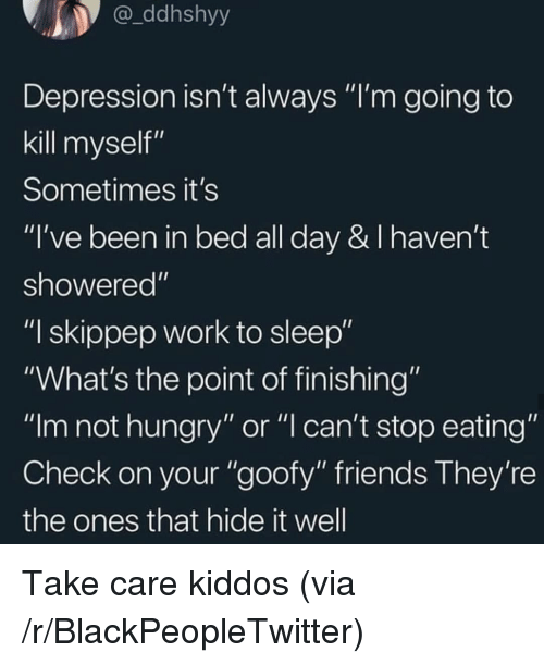 """stop eating: ddhshyy  Depression isn't always """"I'm going to  kill myself""""  Sometimes it's  """"I've been in bed all day & I haven't  showered""""  """"I skippep work to sleep""""  """"What's the point of finishing""""  """"Im not hungry"""" or """"l can't stop eating""""  Check on your """"goofy"""" friends They're  the ones that hide it well Take care kiddos (via /r/BlackPeopleTwitter)"""