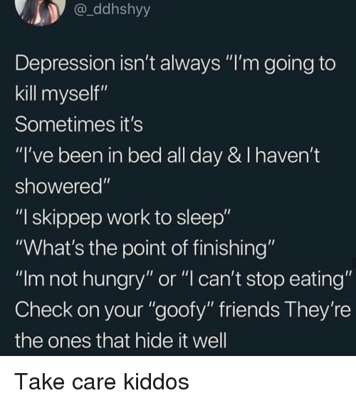 """stop eating: ddhshyy  Depression isn't always """"I'm going to  kill myself""""  Sometimes it's  """"I've been in bed all day & I haven't  showered""""  """"I skippep work to sleep""""  """"What's the point of finishing""""  """"Im not hungry"""" or """"l can't stop eating""""  Check on your """"goofy"""" friends They're  the ones that hide it well Take care kiddos"""