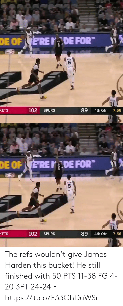 Spurs: DE FOR  DE OF ERE  89  102  KETS  SPURS  4th Qtr  7:56   DE FOR  DE OF ERE  5  89  102  KETS  SPURS  4th Qtr  7:56 The refs wouldn't give James Harden this bucket!   He still finished with 50 PTS 11-38 FG 4-20 3PT 24-24 FT   https://t.co/E33OhDuWSr