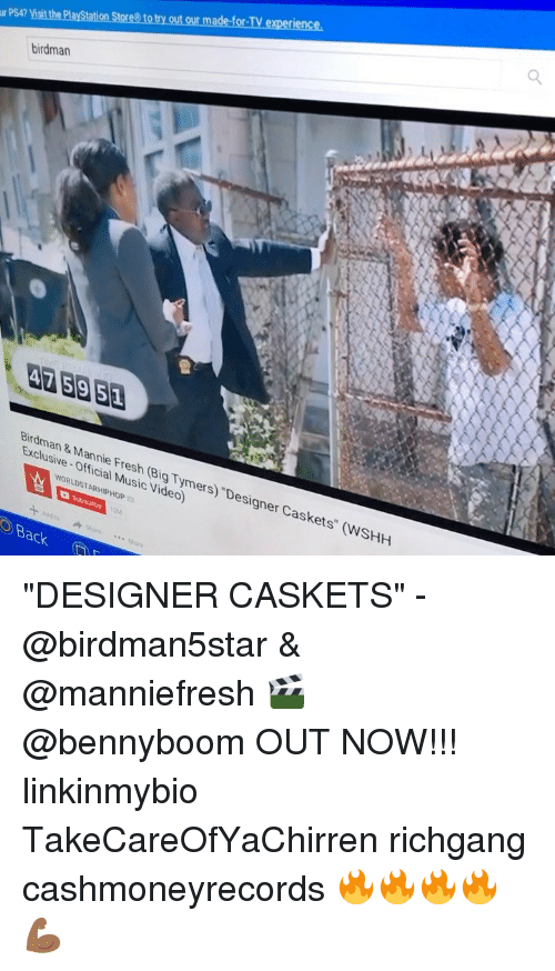 """Hiphop: de-for-TV experience  he Playstation Stores to try out our ma  r PS4? Visit  birdman  Birdman &Mannie Fresh (Big Tymers) """"Designer Caskets"""" (WSHH  Exclusive- Official Music Video)  WORLDSTAR HIPHOP  Back """"DESIGNER CASKETS"""" - @birdman5star & @manniefresh 🎬 @bennyboom OUT NOW!!! linkinmybio TakeCareOfYaChirren richgang cashmoneyrecords 🔥🔥🔥🔥💪🏾"""