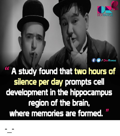 silencer: DE VRANG  DEVRANGE  A study found that two hours of  silence per day prompts ce  development in the hippocampus  region of the brain,  where memories are formed. -_-