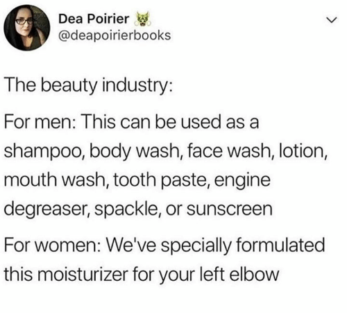 sunscreen: Dea Poirier  @deapoirierbooks  The beauty industry:  For men: This can be used as a  shampoo, body wash, face wash, lotion,  mouth wash, tooth paste, engine  degreaser, spackle, or sunscreen  For women: We've specially formulated  this moisturizer for your left elbow