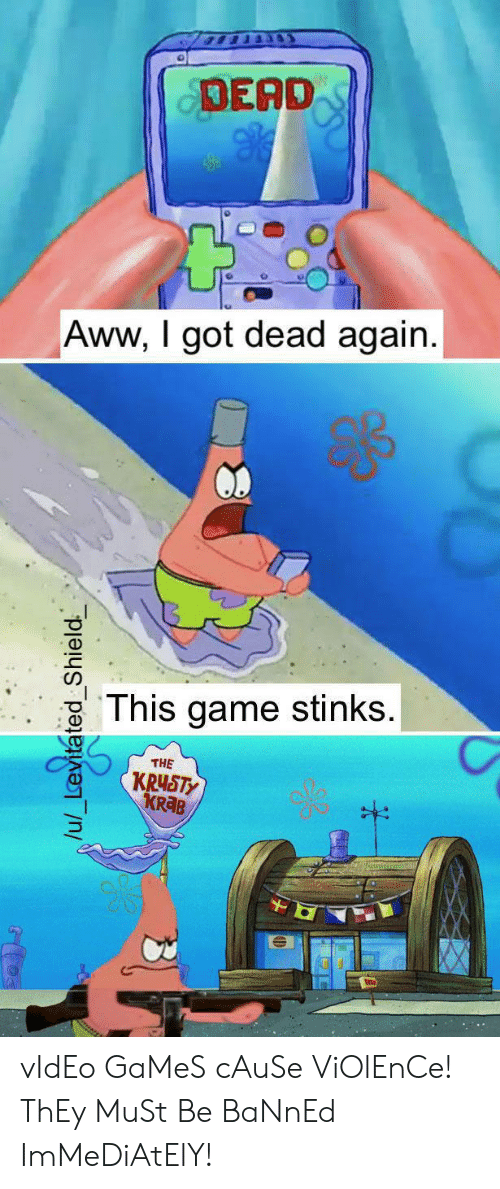 Aww, Video Games, and Game: DEAD  Aww, I got dead again.  This game stinks.  THE  KRUSTY  KR B  /u/_Levitated Shield vIdEo GaMeS cAuSe ViOlEnCe! ThEy MuSt Be BaNnEd ImMeDiAtElY!