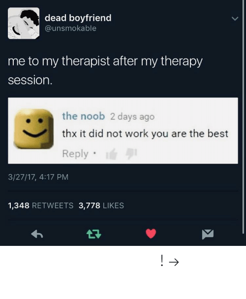 noob: dead boyfriend  @unsmokable  me to my therapist after my therapy  session.  the noob 2 days ago  thx it did not work you are the best  Reply  3/27/17, 4:17 PM  1,348 RETWEETS 3,778 LIKES 𝘧𝘰𝘭𝘭𝘰𝘸 𝘮𝘺 𝘱𝘪𝘯𝘵𝘦𝘳𝘦𝘴𝘵! → 𝘤𝘩𝘦𝘳𝘳𝘺𝘩𝘢𝘪𝘳𝘦𝘥