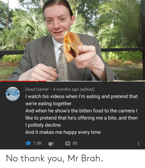 bite: Dead Gamer 4 months ago (edited)  I watch his videos when I'm eating and pretend that  we're eating together  And when he show's the bitten food to the camera l  like to pretend that he's offering me a bite, and then  politely decline  And it makes me happy every time  88  1.8K No thank you, Mr Brah.
