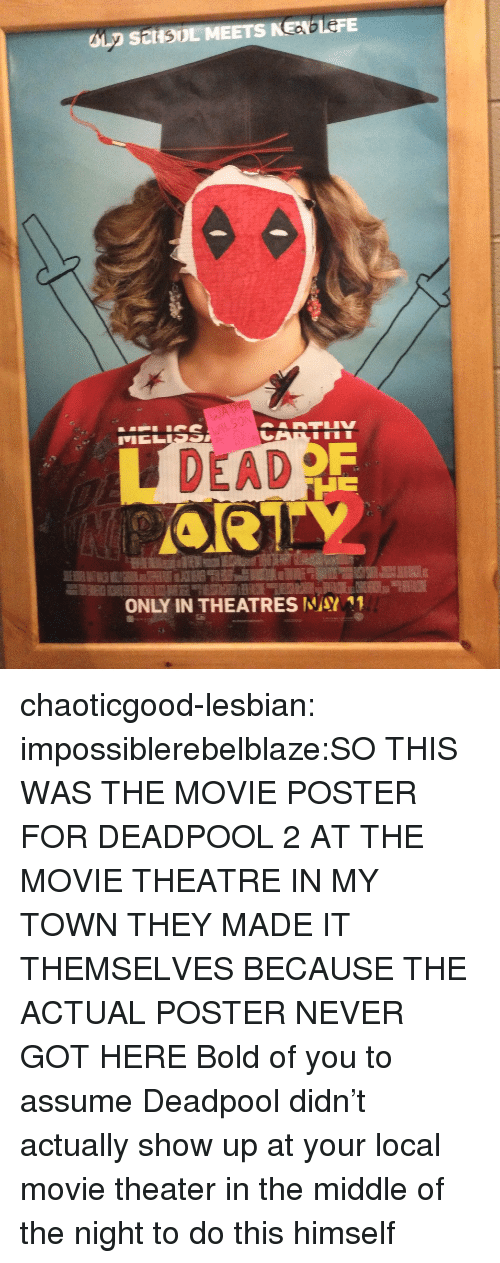 Deadpool: DEAD  ONLY IN THEATRESWAY11 chaoticgood-lesbian:  impossiblerebelblaze:SO THIS WAS THE MOVIE POSTER FOR DEADPOOL 2 AT THE MOVIE THEATRE IN MY TOWN THEY MADE IT THEMSELVES BECAUSE THE ACTUAL POSTER NEVER GOT HERE  Bold of you to assume Deadpool didn't actually show up at your local movie theater in the middle of the night to do this himself