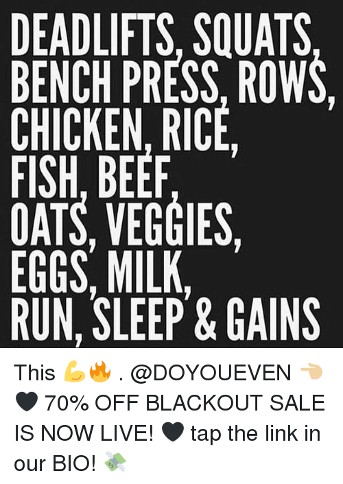Beef, Gym, and Run: DEADLIFTS, SQUATS  BENCH PRESS. ROWS.  CHICKEN, RICE  FISH, BEEF  OATS, VEGGIES,  EGGS, MILK.  RUN, SLEEP&GAINS This 💪🔥 . @DOYOUEVEN 👈🏼🖤 70% OFF BLACKOUT SALE IS NOW LIVE! 🖤 tap the link in our BIO! 💸