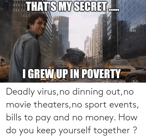 Deadly: Deadly virus,no dinning out,no movie theaters,no sport events, bills to pay and no money. How do you keep yourself together ?