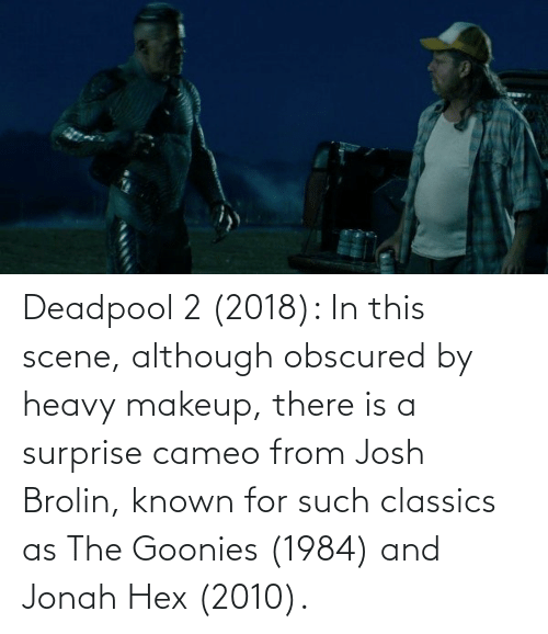 classics: Deadpool 2 (2018): In this scene, although obscured by heavy makeup, there is a surprise cameo from Josh Brolin, known for such classics as The Goonies (1984) and Jonah Hex (2010).