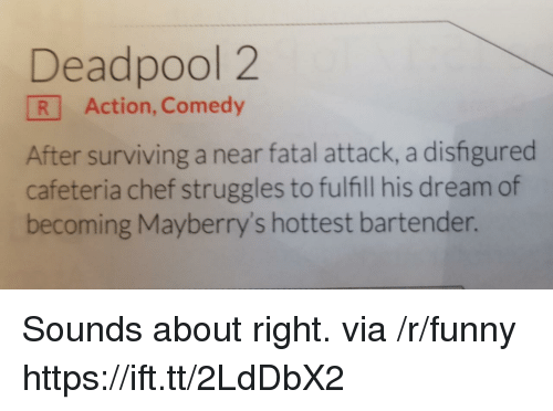 cafeteria: Deadpool 2  R Action, Comedy  After surviving a near fatal attack, a disfigured  cafeteria chef struggles to fulfill his dream of  becoming Mayberry's hottest bartender. Sounds about right. via /r/funny https://ift.tt/2LdDbX2