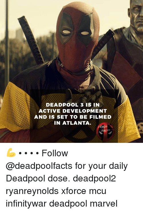 Memes, Deadpool, and Marvel: DEADPOOL 3 IS IN  ACTIVE DEVELOPMENT  AND IS SET TO BE FILMED  IN ATLANTA.  DEADROOL  FACT 💪 • • • • Follow @deadpoolfacts for your daily Deadpool dose. deadpool2 ryanreynolds xforce mcu infinitywar deadpool marvel