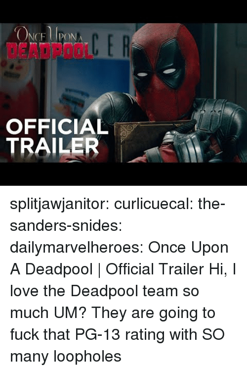 Deadpool: DEADPOOL  OFFICIAL  TRAILER splitjawjanitor: curlicuecal:  the-sanders-snides:  dailymarvelheroes:  Once Upon A Deadpool   Official Trailer   Hi, I love the Deadpool team so much   UM?   They are going to fuck that PG-13 rating with SO many loopholes