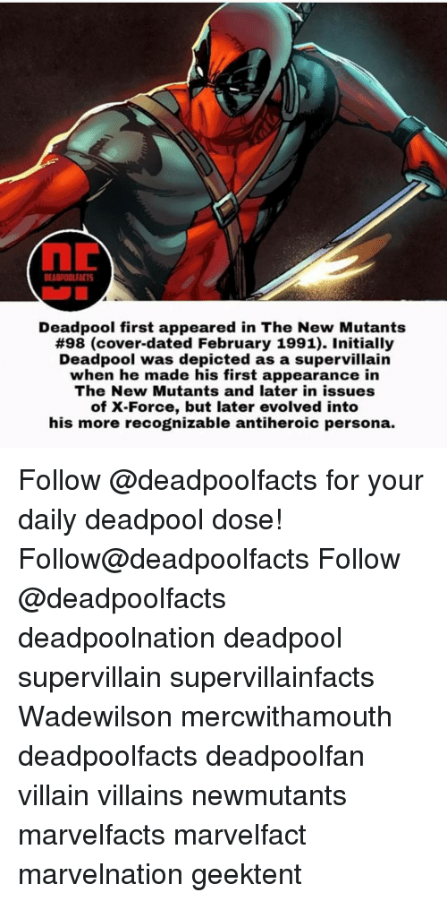 Initialism: DEADPOOLFACTS  Deadpool first appeared in The New Mutants  #98 (cover-dated February 1991). Initially  Deadpool was depicted as a supervillain  when he made his first appearance in  The New Mutants and later in issues  of X-Force, but later evolved into  his more recognizable antiheroic persona. Follow @deadpoolfacts for your daily deadpool dose! Follow@deadpoolfacts Follow @deadpoolfacts deadpoolnation deadpool supervillain supervillainfacts Wadewilson mercwithamouth deadpoolfacts deadpoolfan villain villains newmutants marvelfacts marvelfact marvelnation geektent