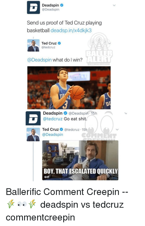 avert: Deadspin  @Deadspin  Send us proof of Ted Cruz playing  basketball deadsp.in/x4dkjk3  Ted Cruz  atedcruz  AVERT  @Deadspin what do I win?  Deadspin  Deadspin 15h v  atedcruz Go eat shit  Ted Cruz  ated cruz 15  @Deadspin  BOY, THATESCALATED QUICKLY  GIF Ballerific Comment Creepin -- 🌾👀🌾 deadspin vs tedcruz commentcreepin