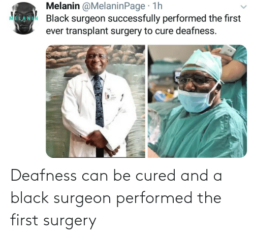 Can Be: Deafness can be cured and a black surgeon performed the first surgery