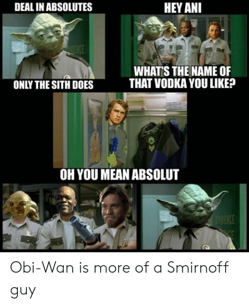 smirnoff: DEAL IN ABSOLUTES  HEY ANI  Itt  WHAT'S THE NAME OF  THAT VODKA YOU LIKE?  ONLY THE SITH DOES  OH YOU MEAN ABSOLUT Obi-Wan is more of a Smirnoff guy