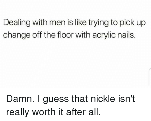 Guess, Nails, and Change: Dealing with men is like trying to pick up  change off the floor with acrylic nails.