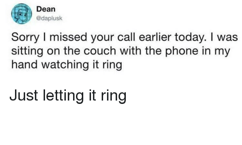Phone, Sorry, and Couch: Dean  @daplusk  Sorry I missed your call earlier today. I was  sitting on the couch with the phone in my  hand watching it ring Just letting it ring