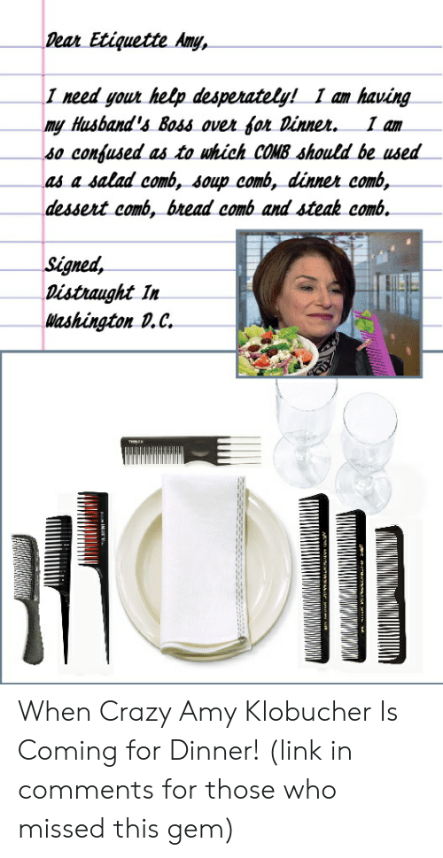 Crazy Amy: Dean Etiquette Any,  I need yout help desperately! I am having  my Husband's Boss ovet fon vinnet. I am  so confused as to uhich COMB Should be used  as a salad comb, soup comb, dinnet comb,  dessert comb, btead comb and steak comb.  Stgned,  Distraught In  Washington v.C. When Crazy Amy Klobucher Is Coming for Dinner! (link in comments for those who missed this gem)