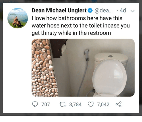 Love, Memes, and Thirsty: Dean Michael Unglert@dea. .4d  I love how bathrooms here have this  water hose next to the toilet incase yoiu  get thirsty while in the restroom  707 t 3,784 7,042