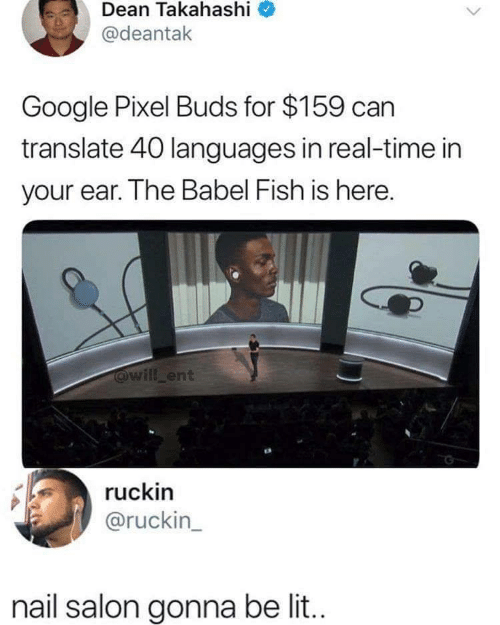 buds: Dean Takahashi  @deantak  Google Pixel Buds for $159 can  translate 40 languages in real-time in  your ear. The Babel Fish is here.  @will ent  ruckin  @ruckin_  nail salon gonna be li..