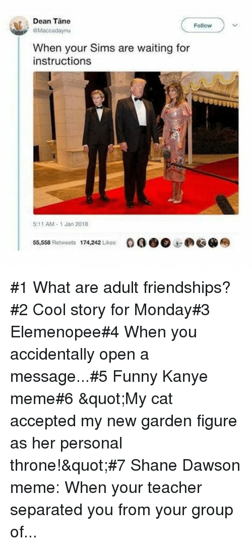 """dawson: Dean Tane  Follow  Maccadaynu  When your Sims are waiting for  instructions  5:11 AM-1 Jan 2018  55,558 Retweets  174,242 Likes  OQO@边@奉 #1 What are adult friendships?#2 Cool story for Monday#3 Elemenopee#4 When you accidentally open a message...#5 Funny Kanye meme#6 """"My cat accepted my new garden figure as her personal throne!""""#7Shane Dawson meme: When your teacher separated you from your group of..."""