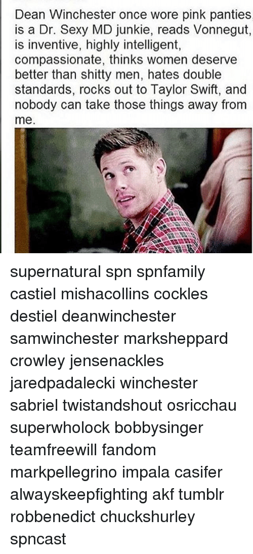 inventive: Dean Winchester once wore pink panties  is a Dr. Sexy MD junkie, reads Vonnegut  is inventive, highly intelligent,  compassionate, thinks women deserve  better than shitty men, hates double  standards, rocks out to Taylor Swift, and  nobody can take those things away from  me supernatural spn spnfamily castiel mishacollins cockles destiel deanwinchester samwinchester marksheppard crowley jensenackles jaredpadalecki winchester sabriel twistandshout osricchau superwholock bobbysinger teamfreewill fandom markpellegrino impala casifer alwayskeepfighting akf tumblr robbenedict chuckshurley spncast
