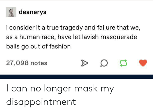 Fashion, True, and Failure: deanerys  i consider it a true tragedy and failure that we,  as a human race, have let lavish masquerade  balls go out of fashion  27,098 notes  A I can no longer mask my disappointment