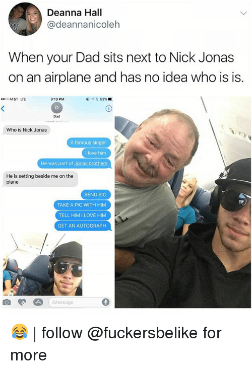 halle: Deanna Hall  @deannanicoleh  When your Dad sits next to Nick Jonas  on an airplane and has no idea who is is.  AT&T LTE  3:13 PM  @  53% ■  Dad  Who is Nick Jonas  A famous singer  I love him  He was part of Jonas brothers  He is setting beside me on the  plane  SEND PIC  TAKE A PIC WITH HIM  TELL HIMILOVE HIM  GET AN AUTOGRAPH  iMessage 😂 | follow @fuckersbelike for more