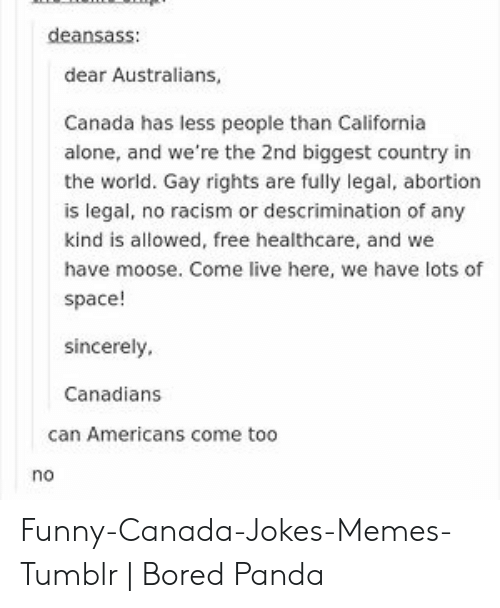 Funny Canada: deansass:  dear Australians  Canada has less people than California  alone, and we're the 2nd biggest country in  the world. Gay rights are fully legal, abortion  is legal, no racism or descrimination of any  is allowed, free healthcare, and wel  have moose. Come live here, we have lots of  space!  sincerely,  Canadians  can Americans come too  no Funny-Canada-Jokes-Memes-Tumblr   Bored Panda