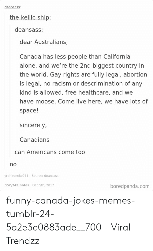 Funny Canada: deansass:  the-kellic-ship:  deansass:  dear Australians,  Canada has less people than California  alone, and we're the 2nd biggest country in  the world. Gay rights are fully legal, abortion  is legal, no racism or descrimination of any  kind is allowed, free healthcare, and we  have moose. Come live here, we have lots of  space!  sincerely,  Canadians  can Americans come too  no  shironeko261 Source: deansass  352,742 notes Dec 5th, 2017  boredpanda.com funny-canada-jokes-memes-tumblr-24-5a2e3e0883ade__700 - Viral Trendzz